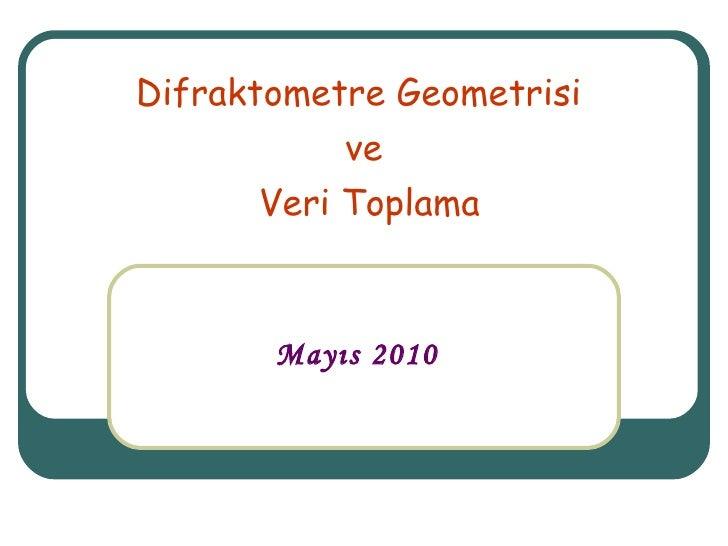 Difraktometre Geometrisi  ve Veri Toplama Mayıs 2010