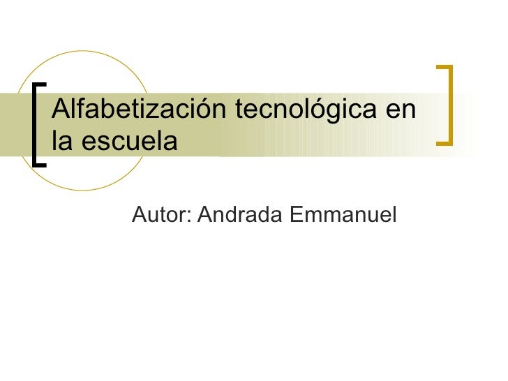 Alfabetización tecnológica en la escuela Autor: Andrada Emmanuel