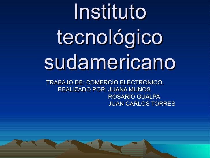 Instituto tecnológico sudamericano TRABAJO DE: COMERCIO ELECTRONICO. REALIZADO POR: JUANA MUÑOS  ROSARIO GUALPA  JUAN CARL...