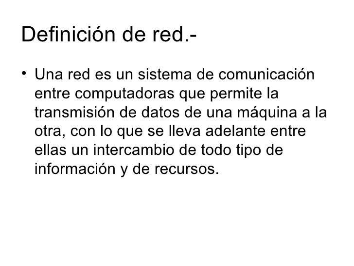 Definición de red.- <ul><li>Una red es un sistema de comunicación entre computadoras que permite la transmisión de datos d...