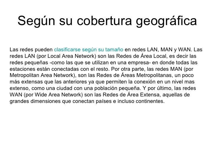 Según su cobertura geográfica Las redes pueden  clasificarse según su tamaño  en redes LAN, MAN y WAN. Las redes LAN (por ...