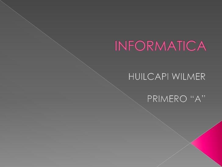 """INFORMATICA<br />HUILCAPI WILMER<br />PRIMERO """"A""""<br />"""