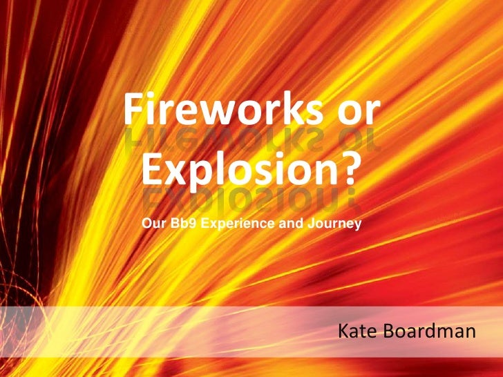 Fireworks or Explosion?<br />Our Bb9 Experience and Journey<br />Kate Boardman<br />