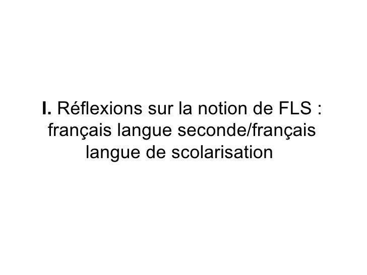 I.  Réflexions sur la notion de FLS: français langue seconde/français langue de scolarisation