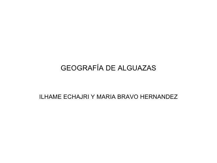 GEOGRAFÍA DE ALGUAZAS ILHAME ECHAJRI Y MARIA BRAVO HERNANDEZ