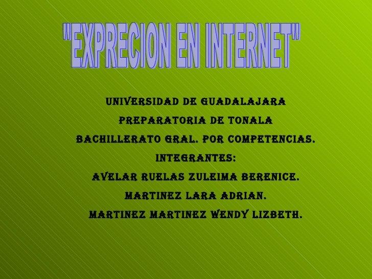"""""""EXPRECION EN INTERNET"""" UNIVERSIDAD DE GUADALAJARA PREPARATORIA DE TONALA BACHILLERATO GRAL. POR COMPETENCIAS. I..."""