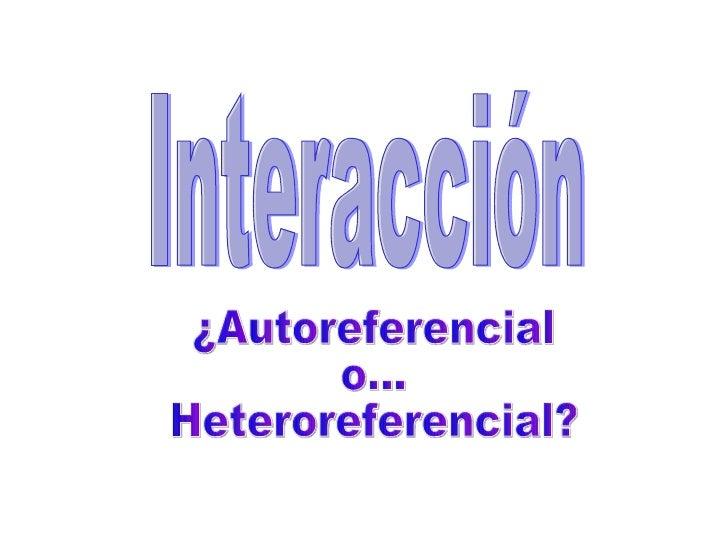 Interacción ¿Autoreferencial o... Heteroreferencial?