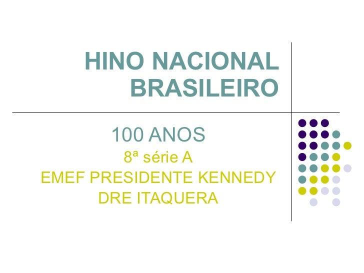 HINO NACIONAL BRASILEIRO 100 ANOS 8ª série A EMEF PRESIDENTE KENNEDY DRE ITAQUERA