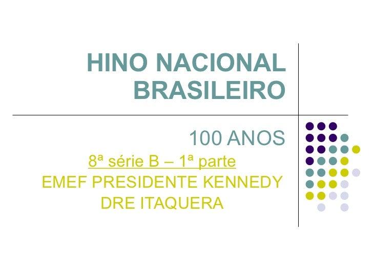 HINO NACIONAL BRASILEIRO 100 ANOS 8ª série B – 1ª parte EMEF PRESIDENTE KENNEDY DRE ITAQUERA