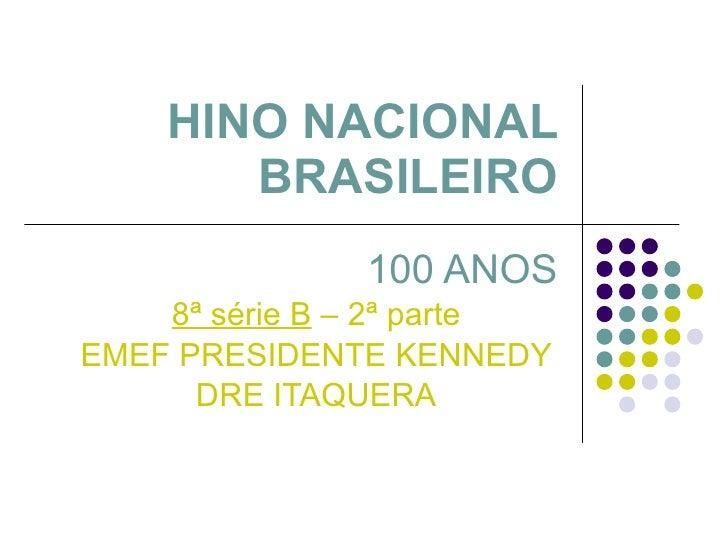 HINO NACIONAL BRASILEIRO 100 ANOS 8ª série B  – 2ª parte EMEF PRESIDENTE KENNEDY DRE ITAQUERA