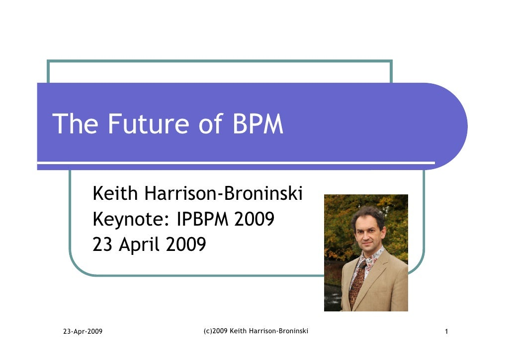 The Future of BPM          Keith Harrison-Broninski         Keynote: IPBPM 2009         23 April 2009    23-Apr-2009      ...