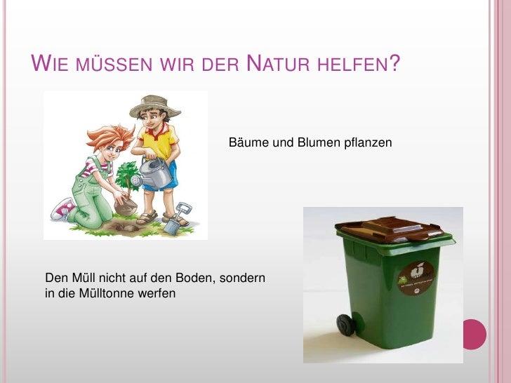 WiemüssenwirderNaturhelfen?<br />Bäume und Blumenpflanzen<br />Den Müllnicht auf den Boden, sondern in die Mülltonnewerfen...