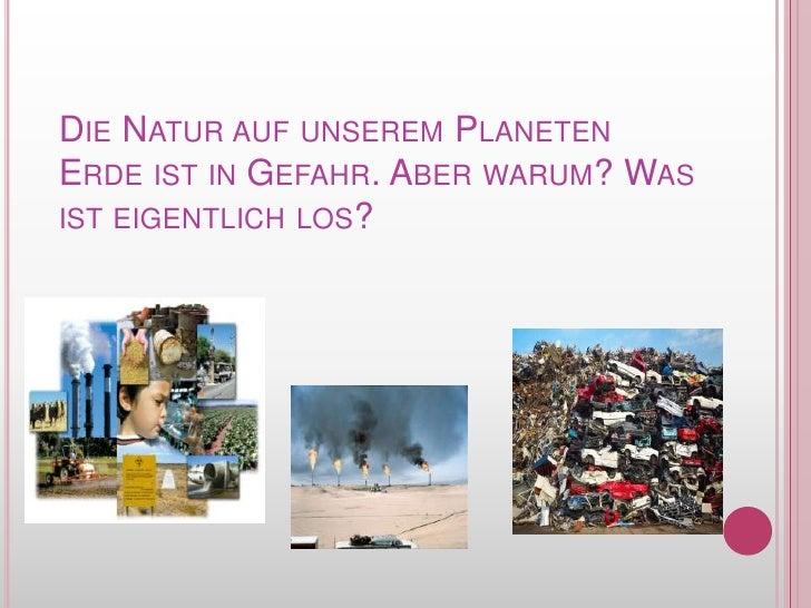 Die Natur auf unseremPlanetenErdeist in Gefahr. Aberwarum? Was isteigentlich los?<br />