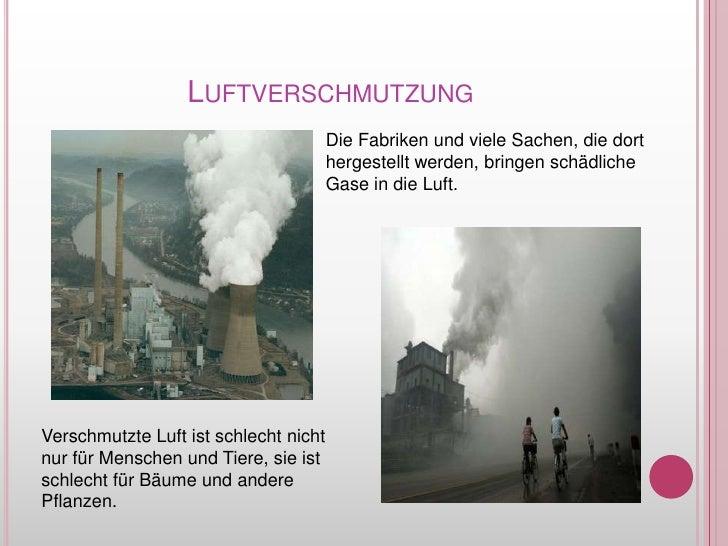 Luftverschmutzung<br />Die Fabriken und vieleSachen, die dorthergestelltwerden, bringenschädlicheGase in die Luft.<br />Ve...