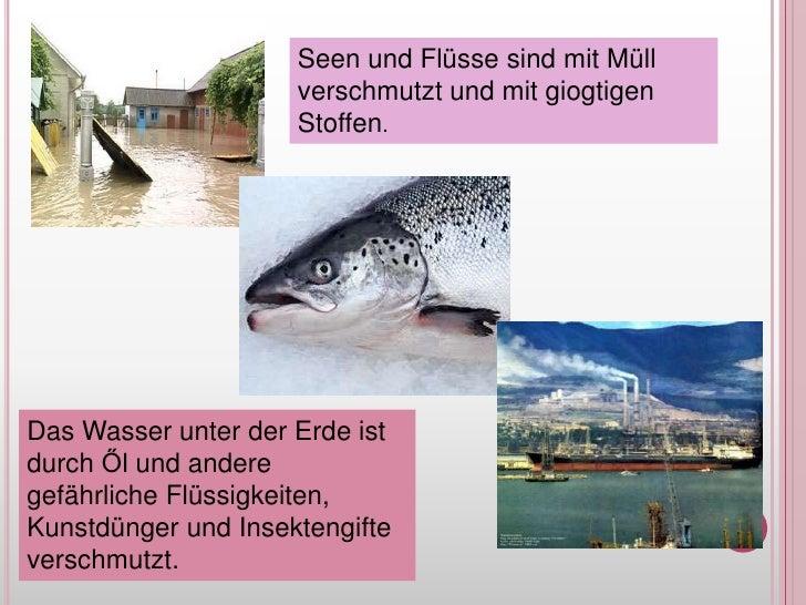 Seen und FlüssesindmitMüllverschmutzt und mitgiogtigenStoffen.<br />Das WasserunterderErdeistdurchŐl und anderegefährliche...