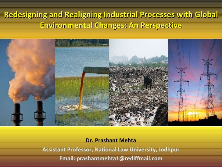 Redesigning and Realigning Industrial Processes with Global Environmental Changes: An Perspective Dr. Prashant Mehta Assis...
