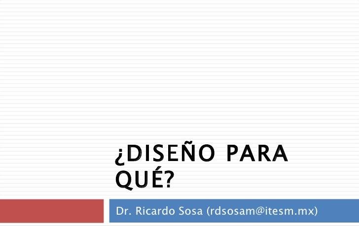 ¿DISEÑO PARA QUÉ? Dr. Ricardo Sosa (rdsosam@itesm.mx)