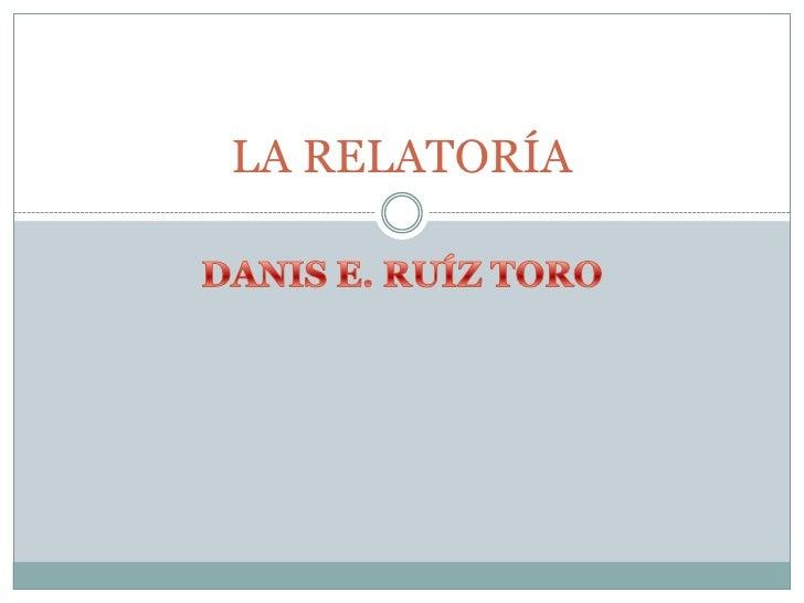 DANIS E. RUÍZ TORO<br />LA RELATORÍA<br />