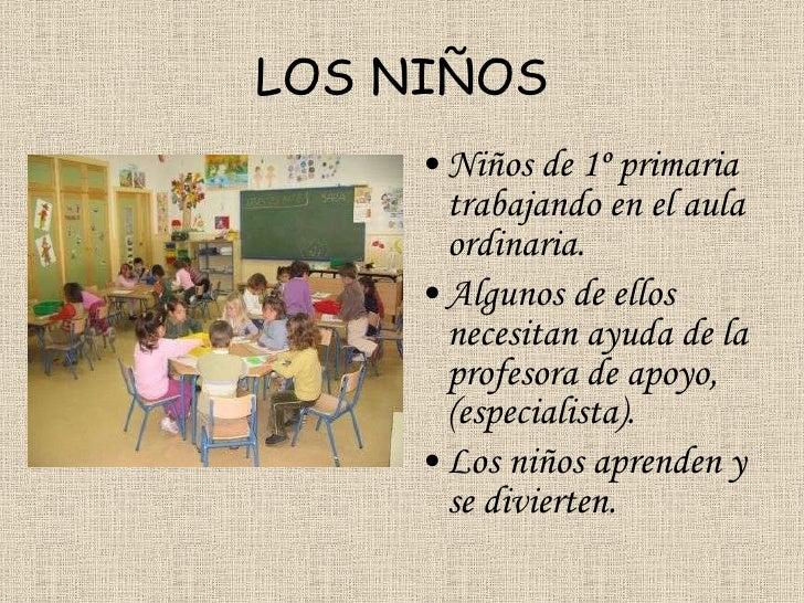 LOS NIÑOS <ul><li>Niños de 1º primaria trabajando en el aula ordinaria. </li></ul><ul><li>Algunos de ellos necesitan ayuda...