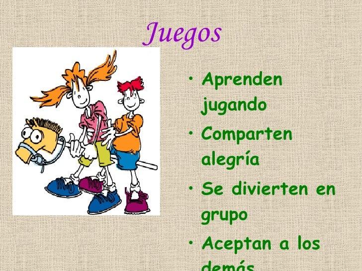 Juegos <ul><li>Aprenden jugando </li></ul><ul><li>Comparten alegría </li></ul><ul><li>Se divierten en grupo </li></ul><ul>...