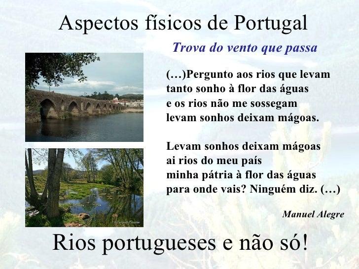 Aspectos físicos de Portugal  Rios portugueses e não só! Trova do vento que passa (…)Pergunto aos rios que levam tanto son...