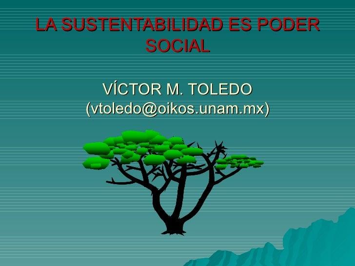 LA SUSTENTABILIDAD ES PODER SOCIAL VÍCTOR M. TOLEDO (vtoledo@oikos.unam.mx)