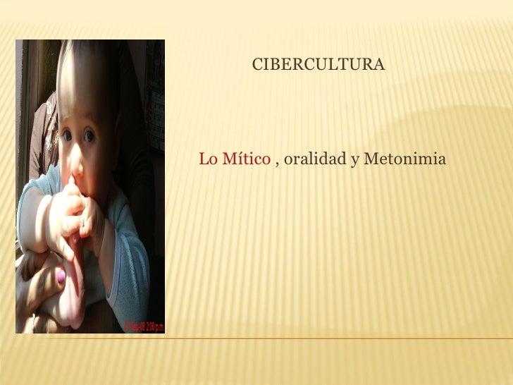 <ul><li>CIBERCULTURA </li></ul><ul><li>Lo Mítico  , oralidad y Metonimia </li></ul>