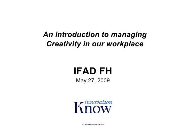 An introduction to managing  Creativity in our workplace           IFAD FH         May 27, 2009               © Knowinnova...