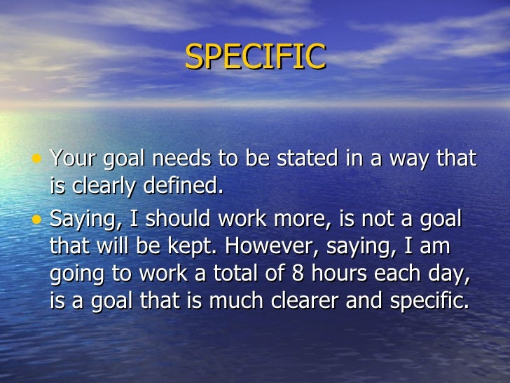 SPECIFIC <ul><li>Your goal needs to be stated in a way that is clearly defined.  </li></ul><ul><li>Saying, I should work m...