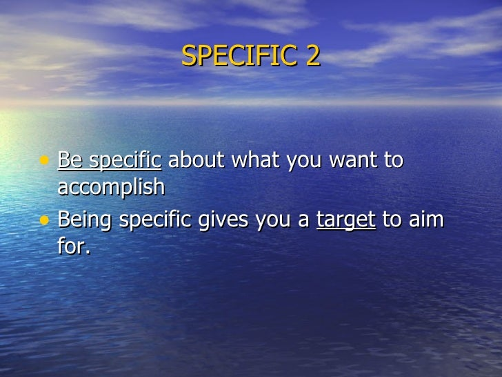SPECIFIC 2 <ul><li>Be specific  about what you want to accomplish  </li></ul><ul><li>Being specific gives you a  target  t...