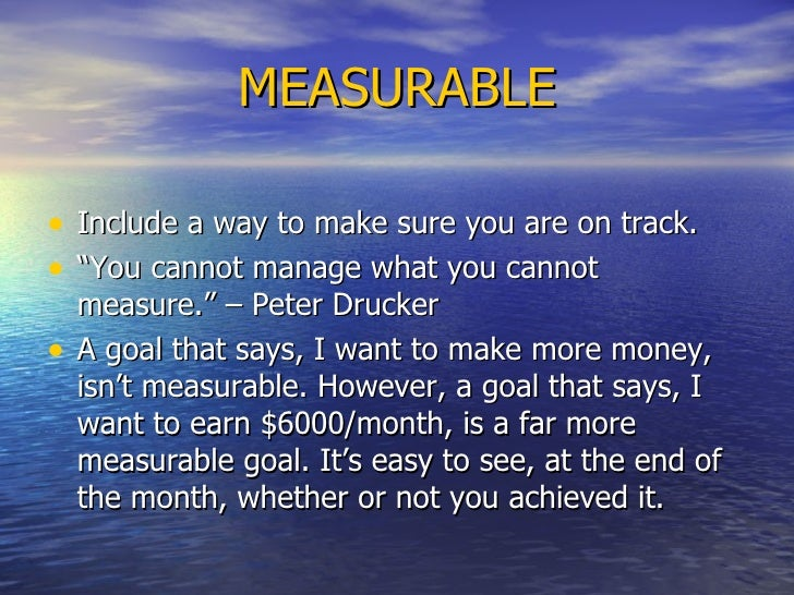 """MEASURABLE <ul><li>Include a way to make sure you are on track.  </li></ul><ul><li>"""" You cannot manage what you cannot mea..."""