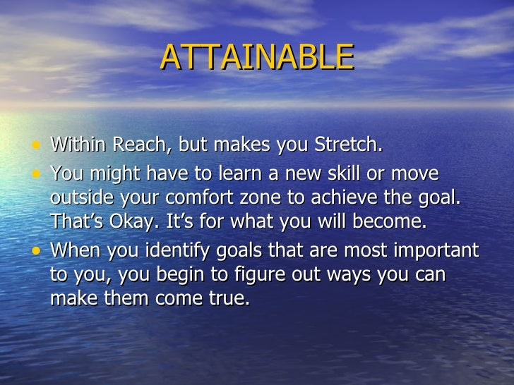 ATTAINABLE <ul><li>Within Reach, but makes you Stretch.  </li></ul><ul><li>You might have to learn a new skill or move out...