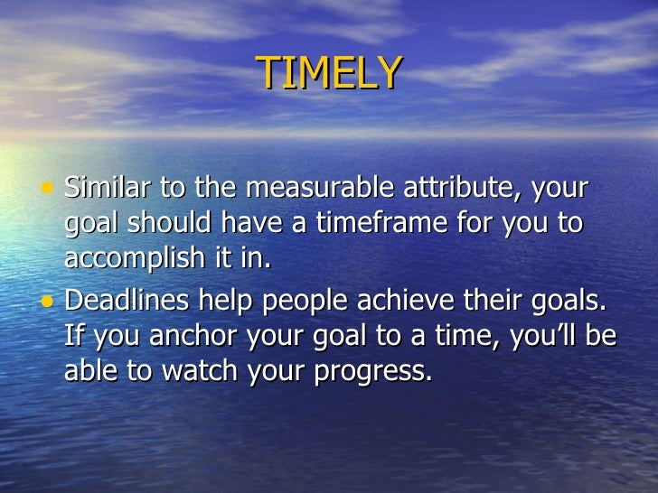 TIMELY <ul><li>Similar to the measurable attribute, your goal should have a timeframe for you to accomplish it in.  </li><...