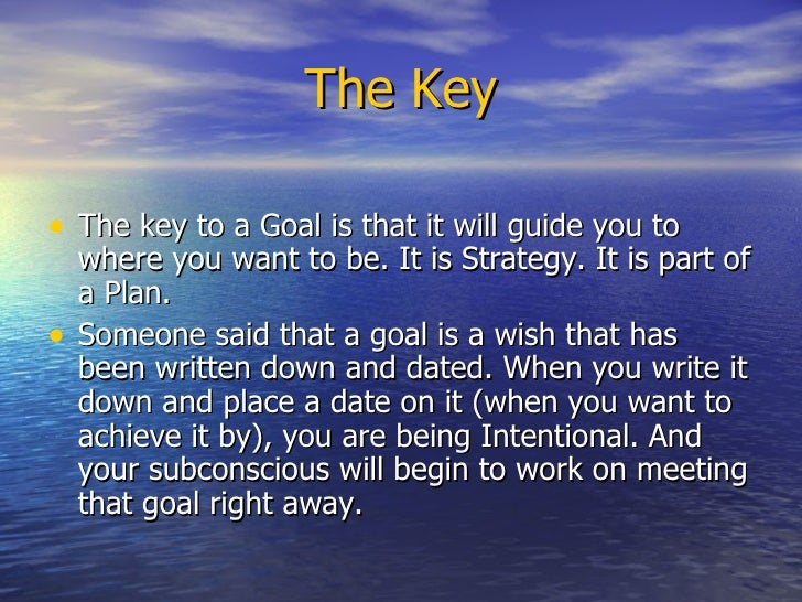 The Key <ul><li>The key to a Goal is that it will guide you to where you want to be. It is Strategy. It is part of a Plan....