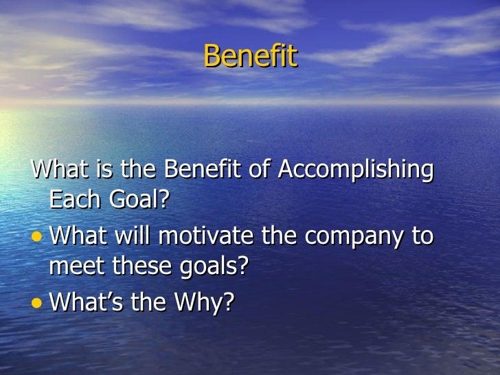 Benefit <ul><li>What is the Benefit of Accomplishing Each Goal? </li></ul><ul><li>What will motivate the company to meet t...