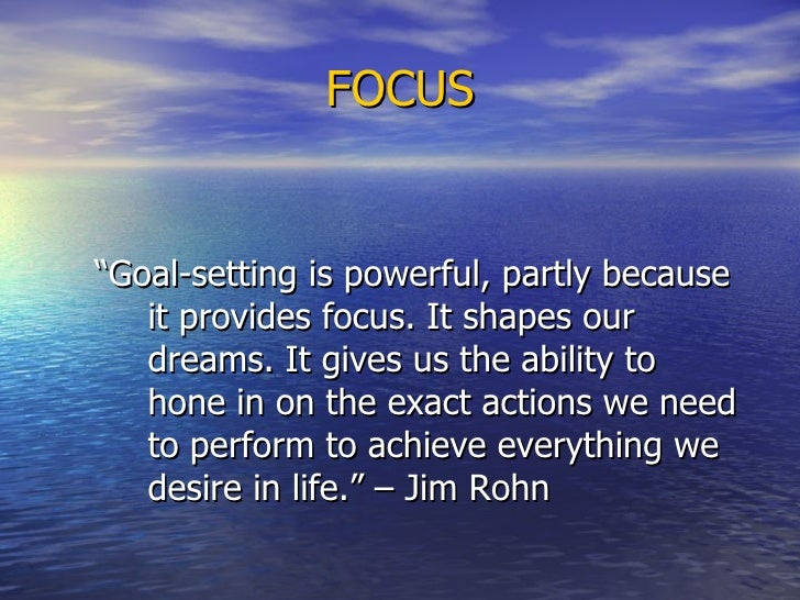 """FOCUS <ul><li>""""Goal-setting is powerful, partly because it provides focus. It shapes our dreams. It gives us the ability t..."""