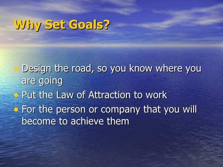 Why Set Goals? <ul><li>Design the road, so you know where you are going </li></ul><ul><li>Put the Law of Attraction to wor...
