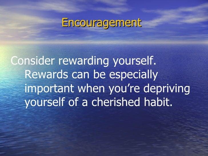 <ul><li>Encouragement </li></ul>Consider rewarding yourself.  Rewards can be especially important when you're depriving yo...