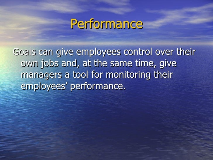 Performance <ul><li>Goals can give employees control over their own jobs and, at the same time, give managers a tool for m...