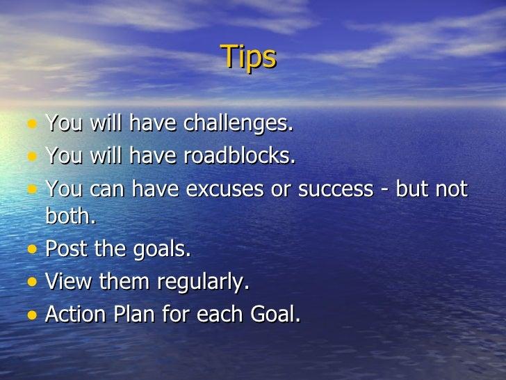Tips  <ul><li>You will have challenges.  </li></ul><ul><li>You will have roadblocks. </li></ul><ul><li>You can have excuse...