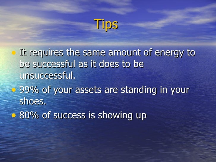 Tips   <ul><li>It requires the same amount of energy to be successful as it does to be unsuccessful. </li></ul><ul><li>99%...