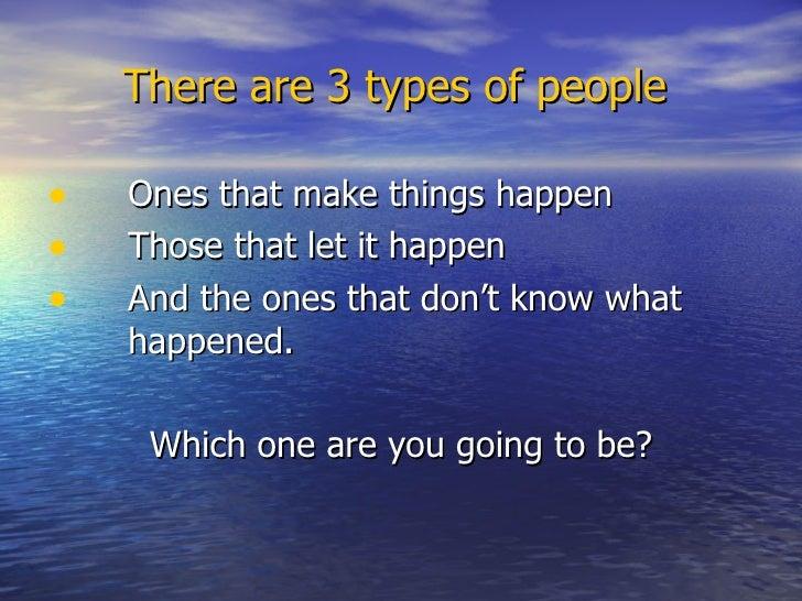 There are 3 types of people <ul><li>Ones that make things happen </li></ul><ul><li>Those that let it happen </li></ul><ul>...