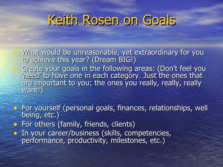 Keith Rosen on Goals <ul><li>What would be unreasonable, yet extraordinary for you to achieve this year? (Dream BIG!)  </l...