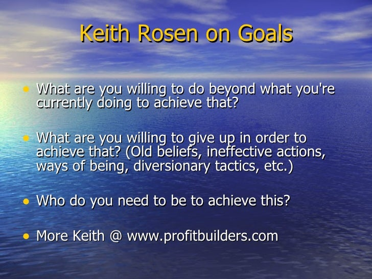 Keith Rosen on Goals <ul><li>What are you willing to do beyond what you're currently doing to achieve that? </li></ul><ul>...
