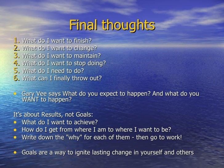 Final thoughts <ul><li>What do I want to finish? </li></ul><ul><li>What do I want to change? </li></ul><ul><li>What do I w...