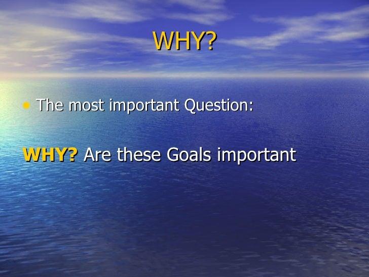 WHY? <ul><li>The most important Question: </li></ul><ul><li>WHY?  Are these Goals important </li></ul>