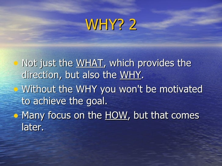 WHY? 2 <ul><li>Not just the  WHAT , which provides the direction, but also the  WHY .  </li></ul><ul><li>Without the WHY y...