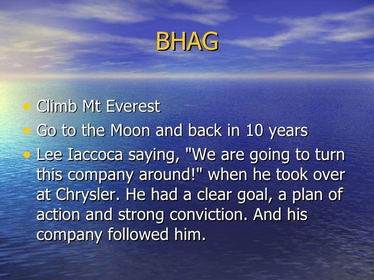 BHAG <ul><li>Climb Mt Everest </li></ul><ul><li>Go to the Moon and back in 10 years </li></ul><ul><li>Lee Iaccoca saying, ...