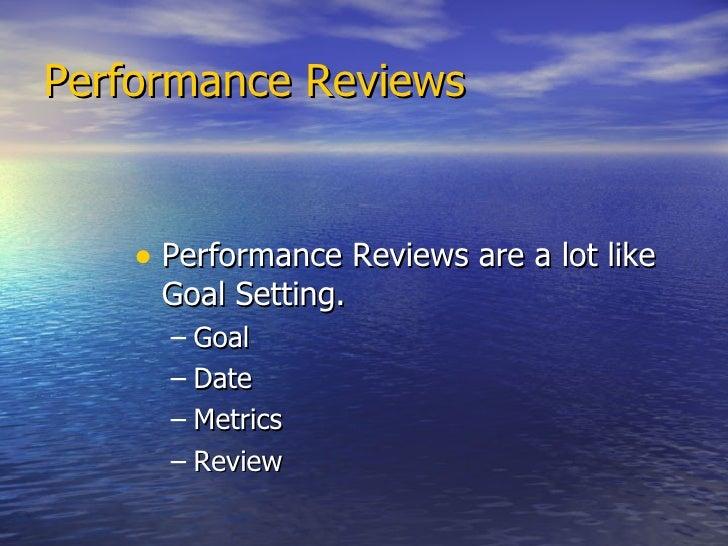 Performance Reviews   <ul><li>Performance Reviews are a lot like Goal Setting.  </li></ul><ul><ul><li>Goal </li></ul></ul>...