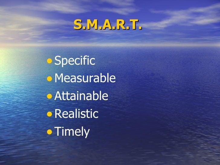 S.M.A.R.T.   <ul><li>Specific </li></ul><ul><li>Measurable </li></ul><ul><li>Attainable </li></ul><ul><li>Realistic </li><...